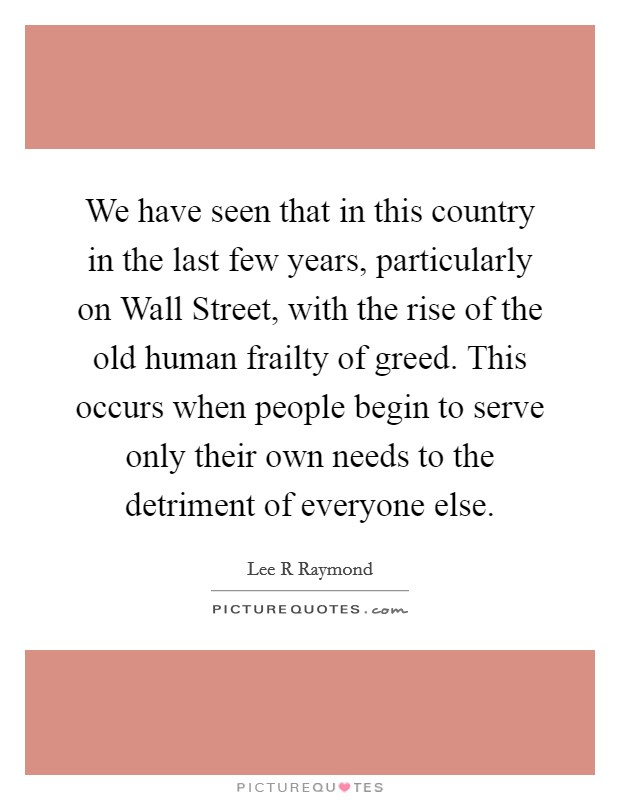 We have seen that in this country in the last few years, particularly on Wall Street, with the rise of the old human frailty of greed. This occurs when people begin to serve only their own needs to the detriment of everyone else Picture Quote #1
