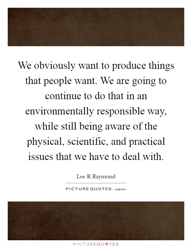 We obviously want to produce things that people want. We are going to continue to do that in an environmentally responsible way, while still being aware of the physical, scientific, and practical issues that we have to deal with Picture Quote #1