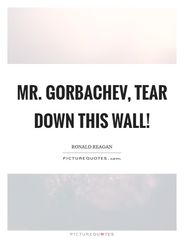 Mr. Gorbachev, tear down this wall! Picture Quote #1