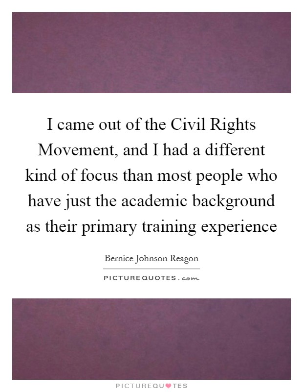 I came out of the Civil Rights Movement, and I had a different kind of focus than most people who have just the academic background as their primary training experience Picture Quote #1