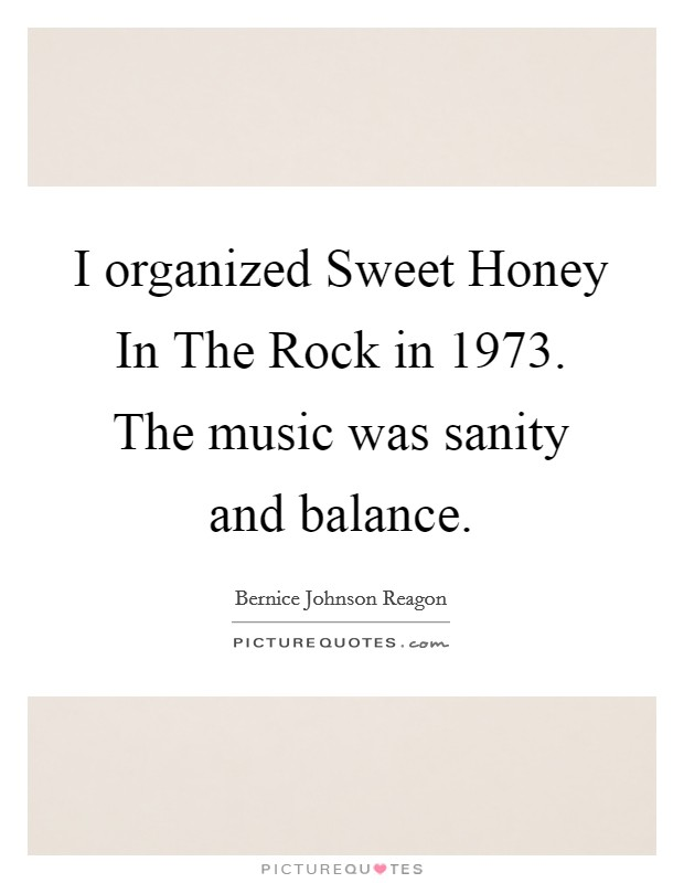 I organized Sweet Honey In The Rock in 1973. The music was sanity and balance Picture Quote #1