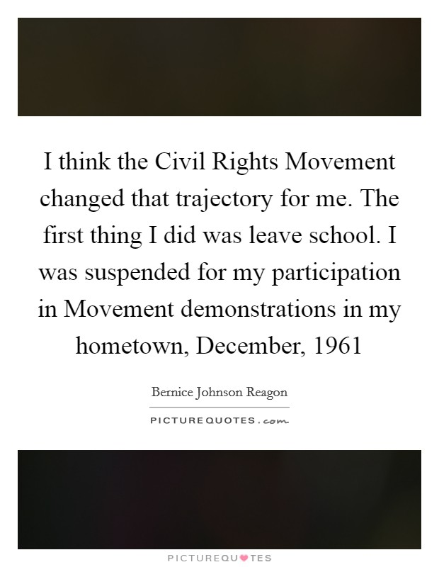 I think the Civil Rights Movement changed that trajectory for me. The first thing I did was leave school. I was suspended for my participation in Movement demonstrations in my hometown, December, 1961 Picture Quote #1