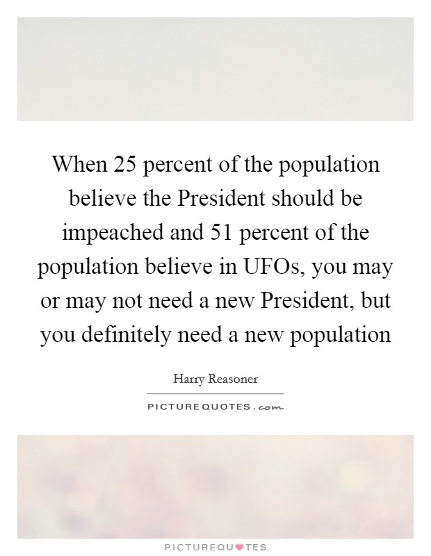 When 25 percent of the population believe the President should be impeached and 51 percent of the population believe in UFOs, you may or may not need a new President, but you definitely need a new population Picture Quote #1
