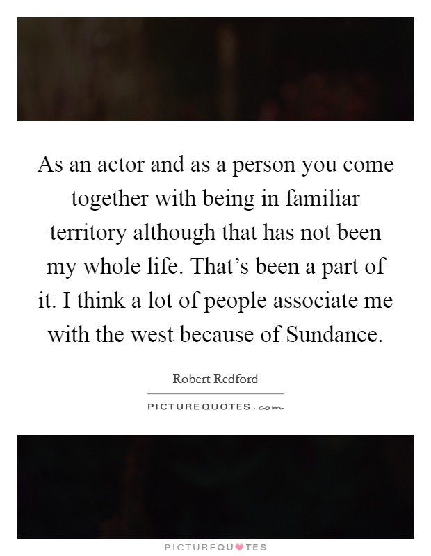 As an actor and as a person you come together with being in familiar territory although that has not been my whole life. That's been a part of it. I think a lot of people associate me with the west because of Sundance Picture Quote #1