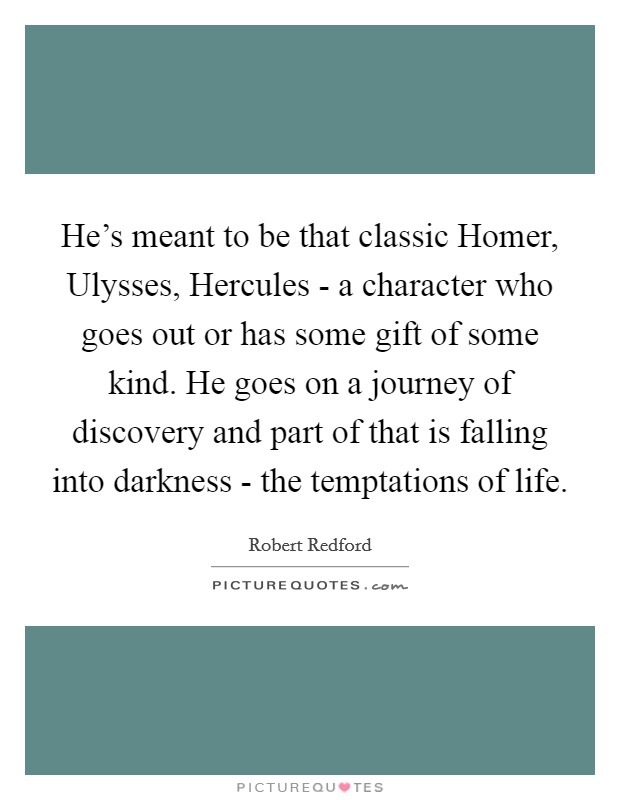 He's meant to be that classic Homer, Ulysses, Hercules - a character who goes out or has some gift of some kind. He goes on a journey of discovery and part of that is falling into darkness - the temptations of life Picture Quote #1