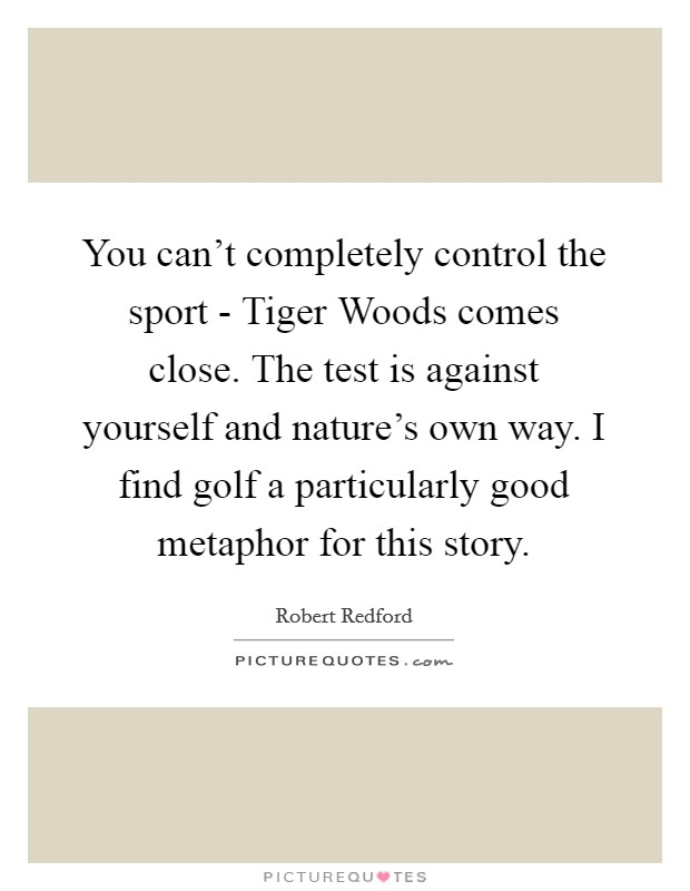 You can't completely control the sport - Tiger Woods comes close. The test is against yourself and nature's own way. I find golf a particularly good metaphor for this story Picture Quote #1