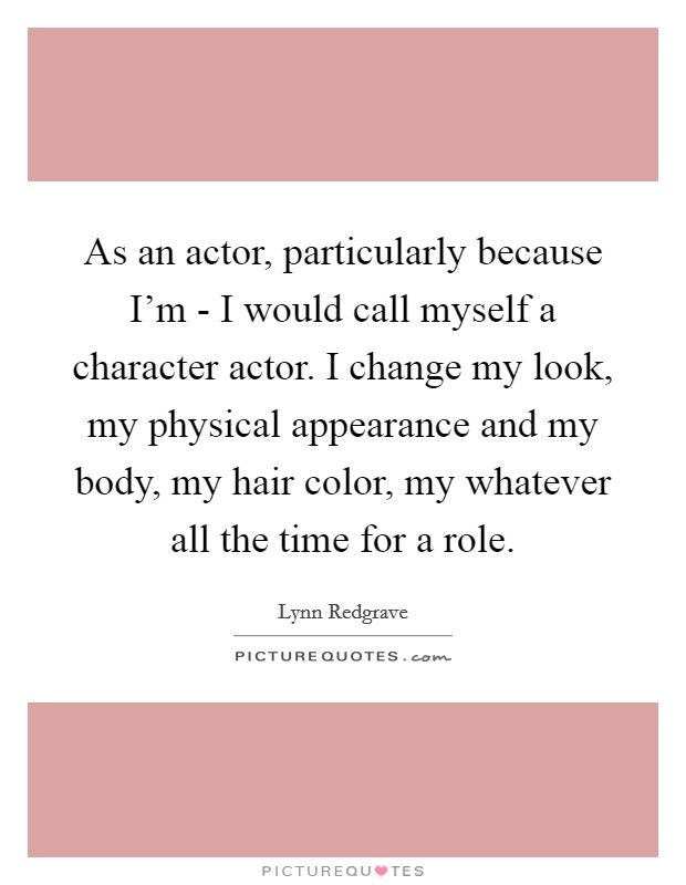 As an actor, particularly because I'm - I would call myself a character actor. I change my look, my physical appearance and my body, my hair color, my whatever all the time for a role Picture Quote #1