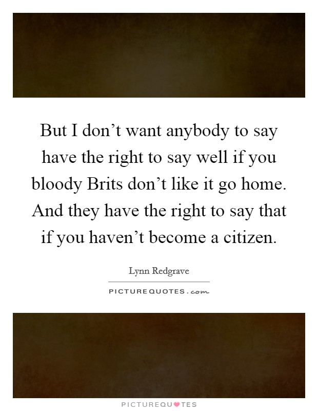 But I don't want anybody to say have the right to say well if you bloody Brits don't like it go home. And they have the right to say that if you haven't become a citizen Picture Quote #1