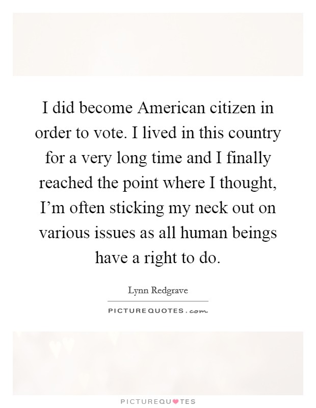 Voting For The First Time Quotes: I Did Become American Citizen In Order To Vote. I Lived In