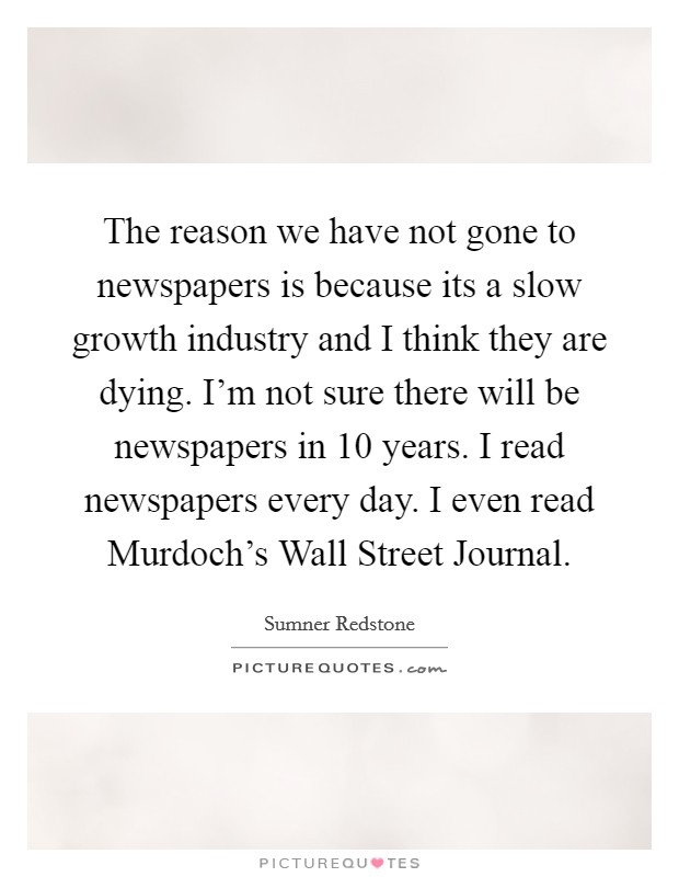 The reason we have not gone to newspapers is because its a slow growth industry and I think they are dying. I'm not sure there will be newspapers in 10 years. I read newspapers every day. I even read Murdoch's Wall Street Journal Picture Quote #1