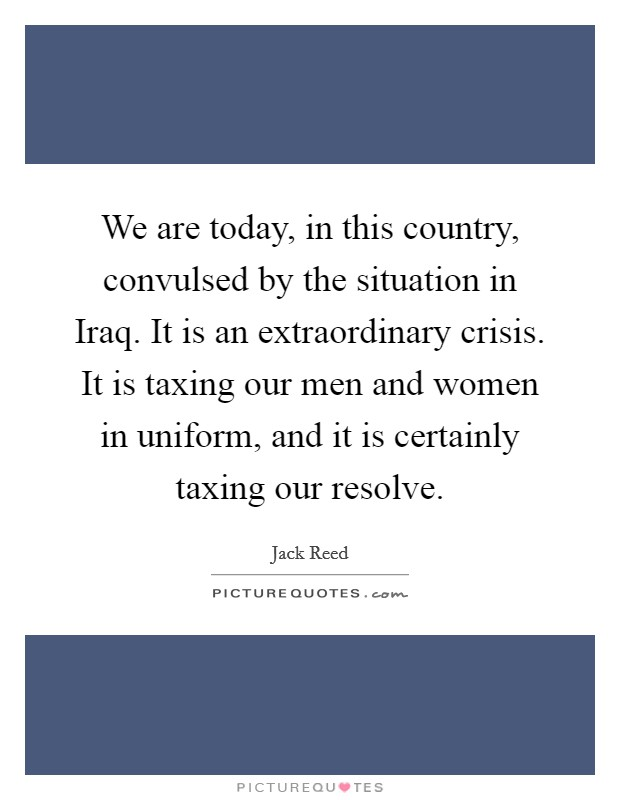 We are today, in this country, convulsed by the situation in Iraq. It is an extraordinary crisis. It is taxing our men and women in uniform, and it is certainly taxing our resolve Picture Quote #1