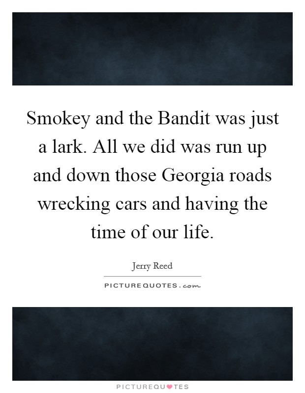 Smokey and the Bandit was just a lark. All we did was run up and down those Georgia roads wrecking cars and having the time of our life Picture Quote #1