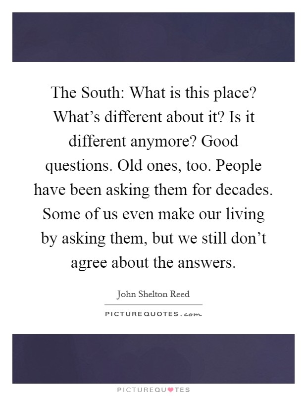 The South: What is this place? What's different about it? Is it different anymore? Good questions. Old ones, too. People have been asking them for decades. Some of us even make our living by asking them, but we still don't agree about the answers Picture Quote #1