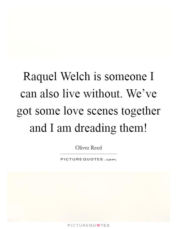 Raquel Welch is someone I can also live without. We've got some love scenes together and I am dreading them! Picture Quote #1