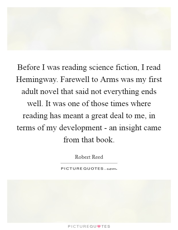 Before I was reading science fiction, I read Hemingway. Farewell to Arms was my first adult novel that said not everything ends well. It was one of those times where reading has meant a great deal to me, in terms of my development - an insight came from that book Picture Quote #1
