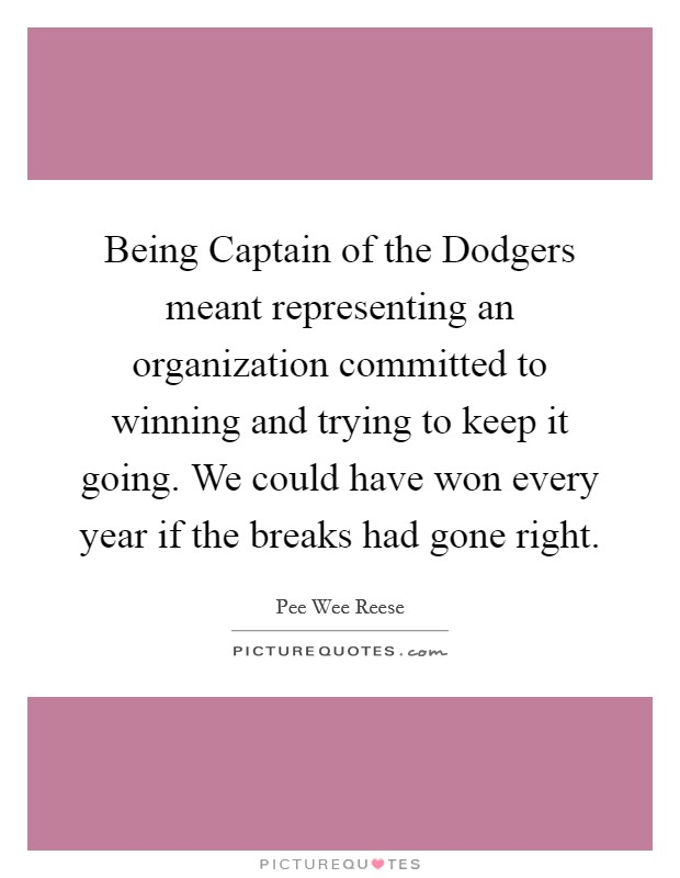 Being Captain of the Dodgers meant representing an organization committed to winning and trying to keep it going. We could have won every year if the breaks had gone right Picture Quote #1