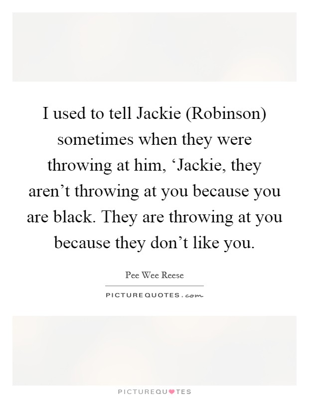 I used to tell Jackie (Robinson) sometimes when they were throwing at him, 'Jackie, they aren't throwing at you because you are black. They are throwing at you because they don't like you Picture Quote #1
