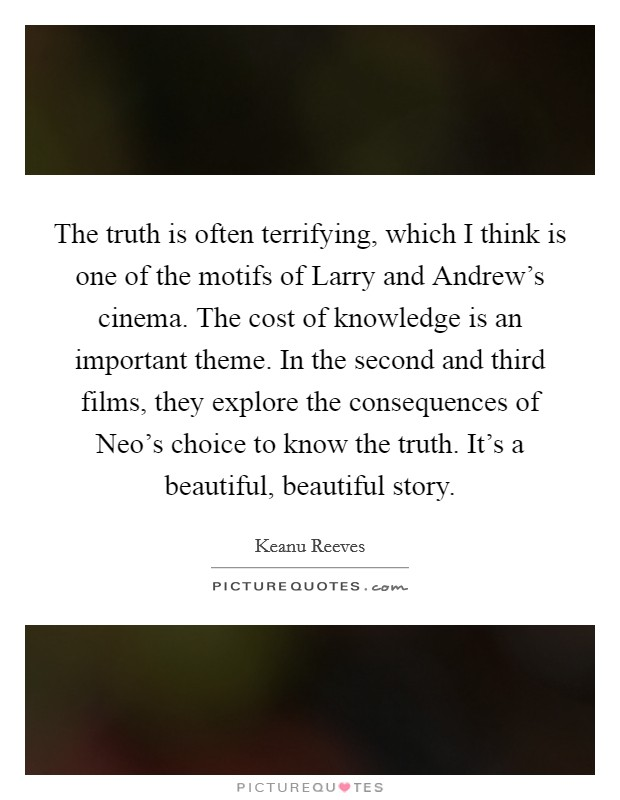 The truth is often terrifying, which I think is one of the motifs of Larry and Andrew's cinema. The cost of knowledge is an important theme. In the second and third films, they explore the consequences of Neo's choice to know the truth. It's a beautiful, beautiful story Picture Quote #1