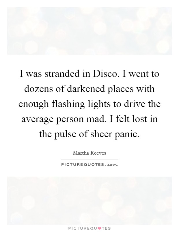 I was stranded in Disco. I went to dozens of darkened places with enough flashing lights to drive the average person mad. I felt lost in the pulse of sheer panic Picture Quote #1