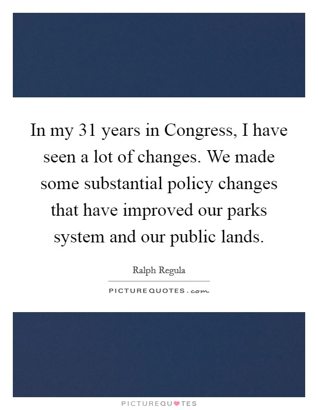 In my 31 years in Congress, I have seen a lot of changes. We made some substantial policy changes that have improved our parks system and our public lands Picture Quote #1