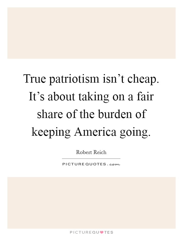 True patriotism isn't cheap. It's about taking on a fair share of the burden of keeping America going Picture Quote #1