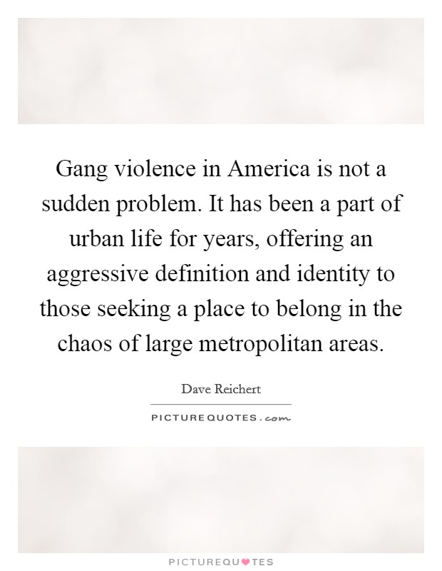 Gang violence in America is not a sudden problem. It has been a part of urban life for years, offering an aggressive definition and identity to those seeking a place to belong in the chaos of large metropolitan areas Picture Quote #1