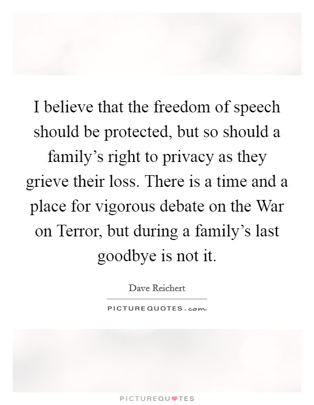 I believe that the freedom of speech should be protected, but so should a family's right to privacy as they grieve their loss. There is a time and a place for vigorous debate on the War on Terror, but during a family's last goodbye is not it Picture Quote #1