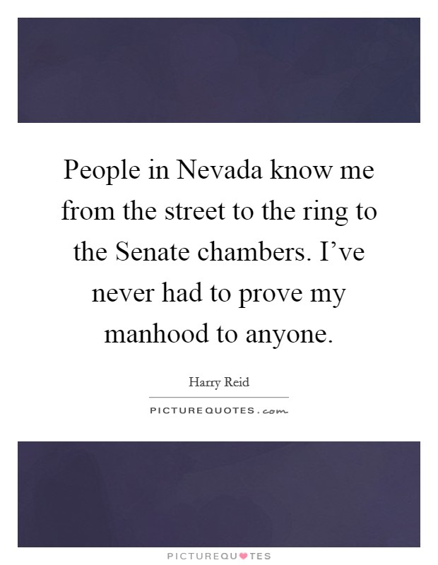 People in Nevada know me from the street to the ring to the Senate chambers. I've never had to prove my manhood to anyone Picture Quote #1