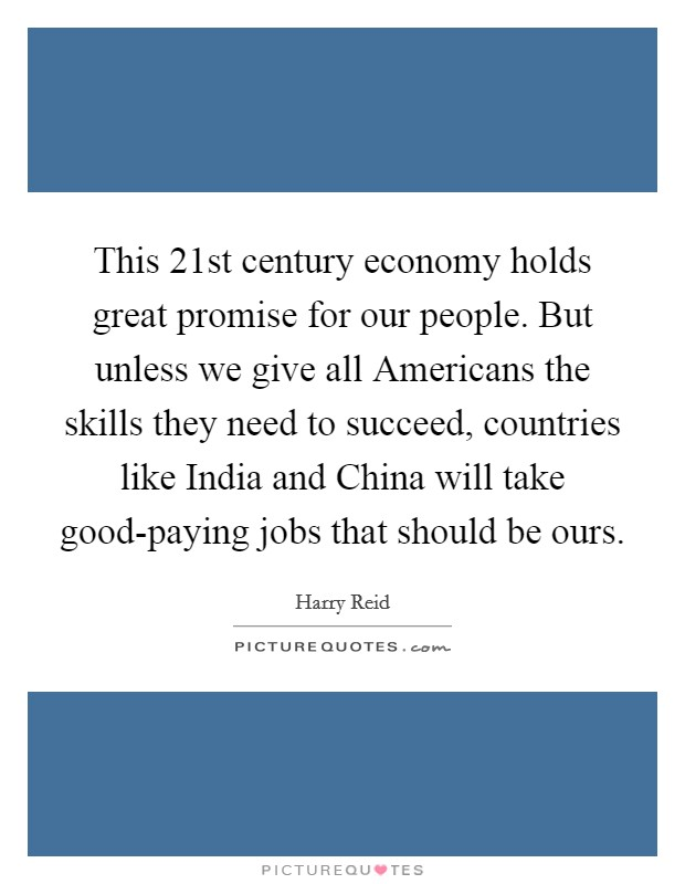 This 21st century economy holds great promise for our people. But unless we give all Americans the skills they need to succeed, countries like India and China will take good-paying jobs that should be ours Picture Quote #1