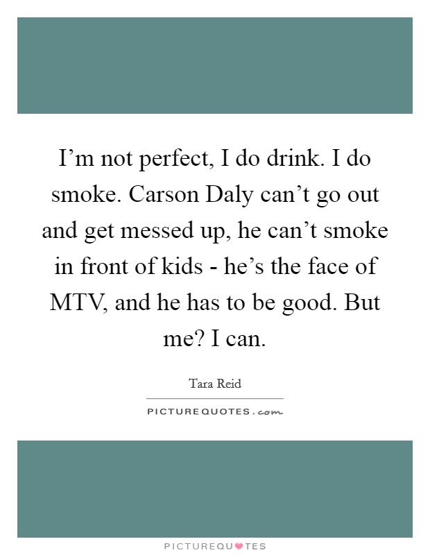 I'm not perfect, I do drink. I do smoke. Carson Daly can't go out and get messed up, he can't smoke in front of kids - he's the face of MTV, and he has to be good. But me? I can Picture Quote #1