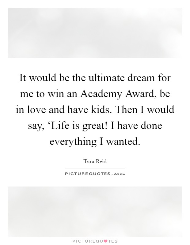 It would be the ultimate dream for me to win an Academy Award, be in love and have kids. Then I would say, 'Life is great! I have done everything I wanted Picture Quote #1