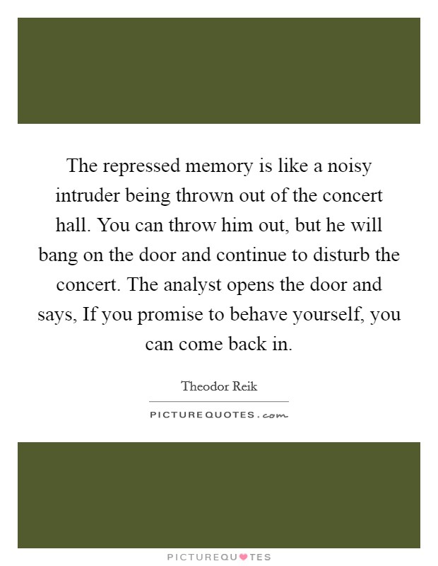 The repressed memory is like a noisy intruder being thrown out of the concert hall. You can throw him out, but he will bang on the door and continue to disturb the concert. The analyst opens the door and says, If you promise to behave yourself, you can come back in Picture Quote #1