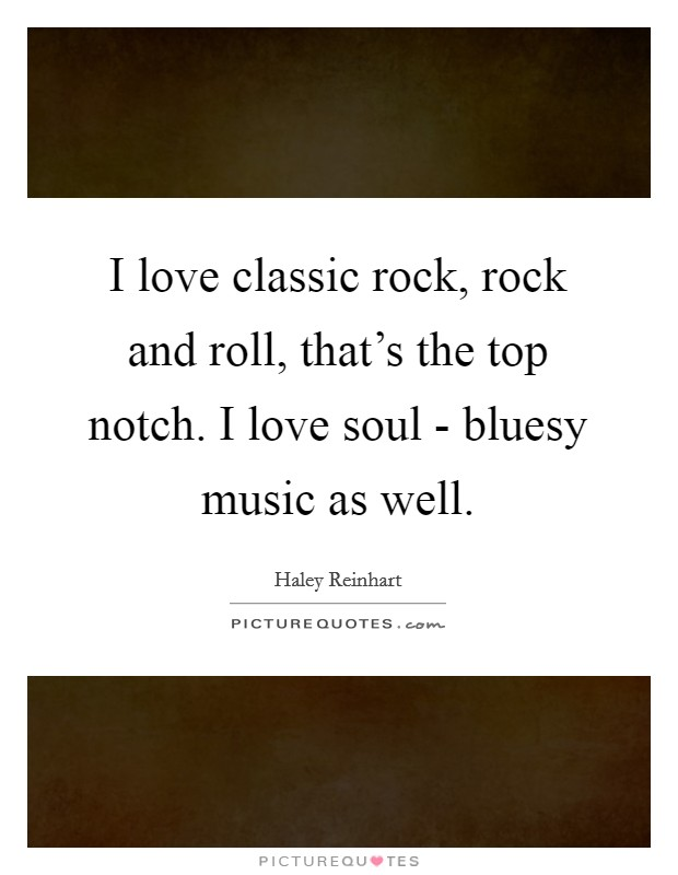 I love classic rock, rock and roll, that\'s the top notch. I ...