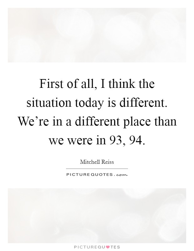 First of all, I think the situation today is different. We're in a different place than we were in  93,  94 Picture Quote #1