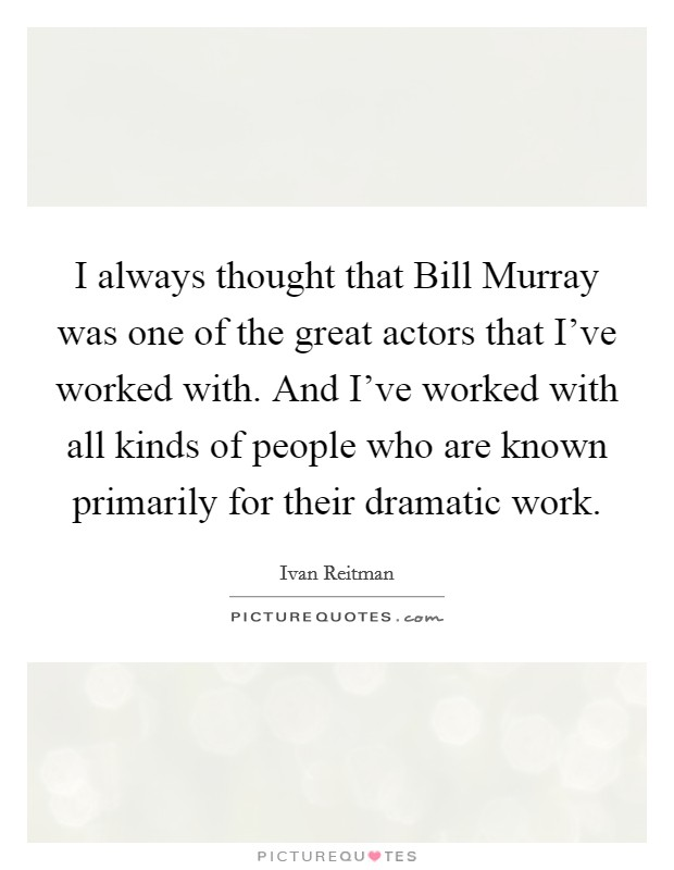 I always thought that Bill Murray was one of the great actors that I've worked with. And I've worked with all kinds of people who are known primarily for their dramatic work Picture Quote #1