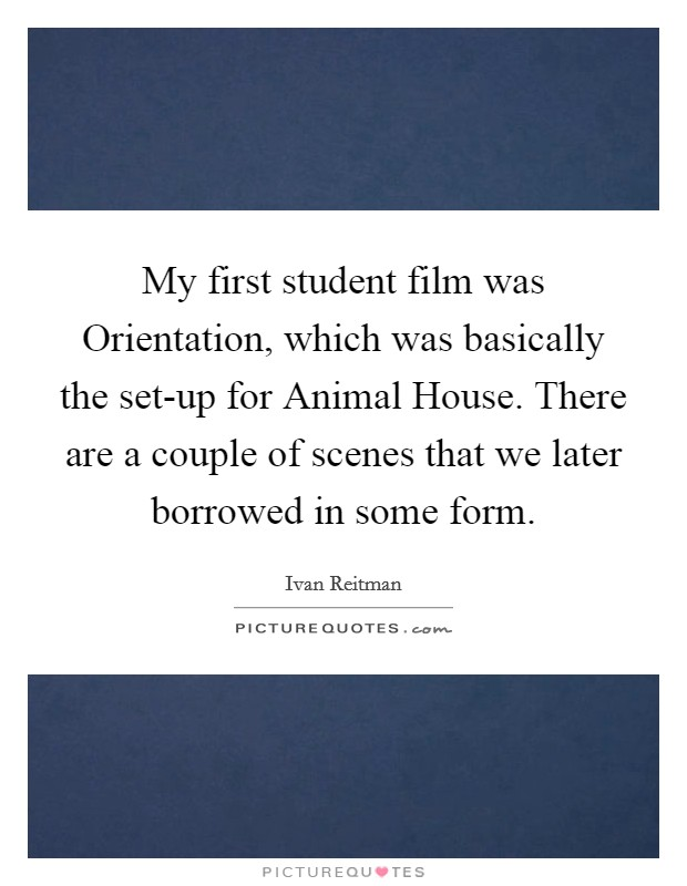 My first student film was Orientation, which was basically the set-up for Animal House. There are a couple of scenes that we later borrowed in some form Picture Quote #1