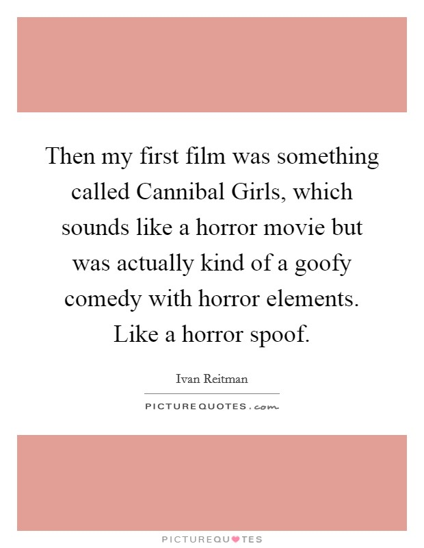 Then my first film was something called Cannibal Girls, which sounds like a horror movie but was actually kind of a goofy comedy with horror elements. Like a horror spoof Picture Quote #1