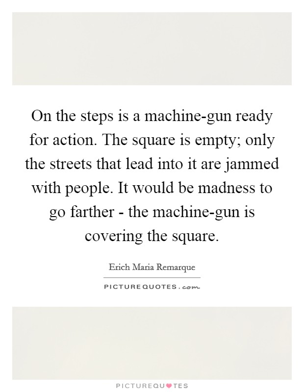 On the steps is a machine-gun ready for action. The square is empty; only the streets that lead into it are jammed with people. It would be madness to go farther - the machine-gun is covering the square Picture Quote #1