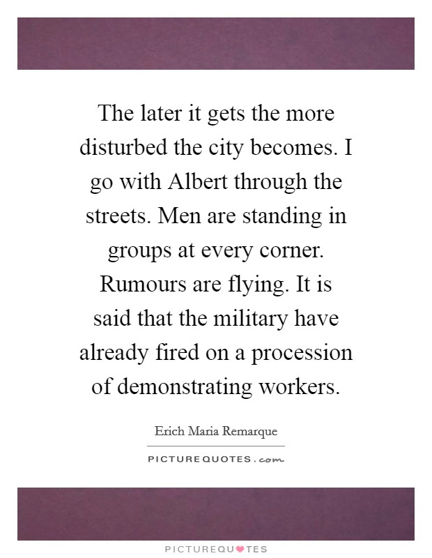 The later it gets the more disturbed the city becomes. I go with Albert through the streets. Men are standing in groups at every corner. Rumours are flying. It is said that the military have already fired on a procession of demonstrating workers Picture Quote #1