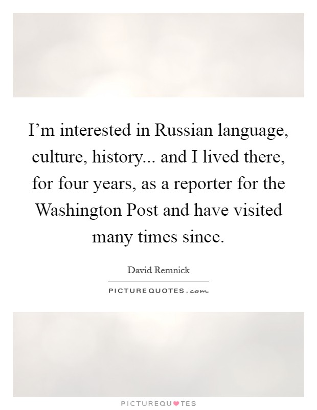 I'm interested in Russian language, culture, history... and I lived there, for four years, as a reporter for the Washington Post and have visited many times since Picture Quote #1