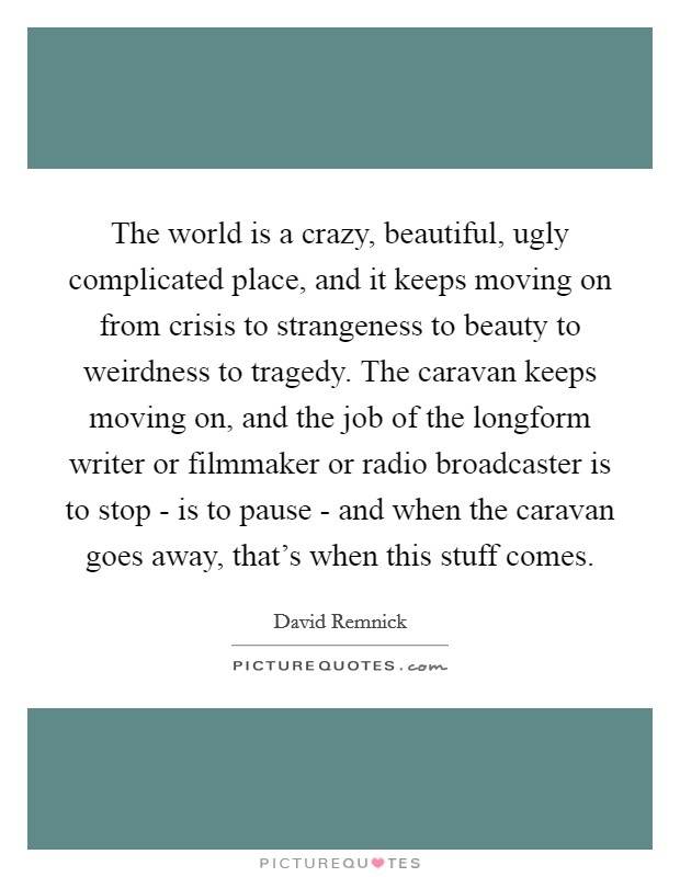 The world is a crazy, beautiful, ugly complicated place, and it keeps moving on from crisis to strangeness to beauty to weirdness to tragedy. The caravan keeps moving on, and the job of the longform writer or filmmaker or radio broadcaster is to stop - is to pause - and when the caravan goes away, that's when this stuff comes Picture Quote #1