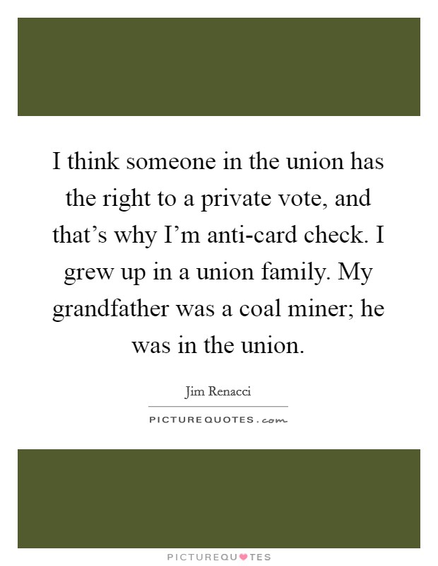 I think someone in the union has the right to a private vote, and that's why I'm anti-card check. I grew up in a union family. My grandfather was a coal miner; he was in the union Picture Quote #1