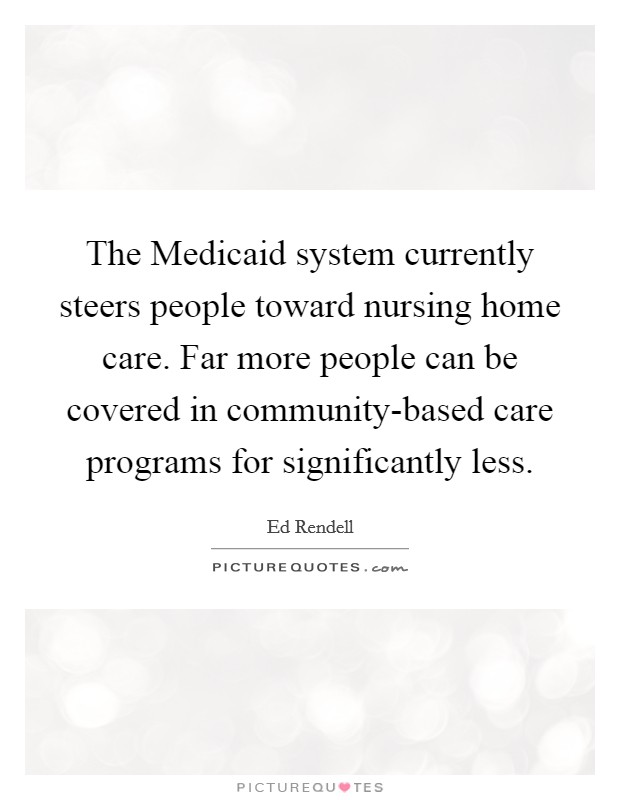 The Medicaid system currently steers people toward nursing home care. Far more people can be covered in community-based care programs for significantly less Picture Quote #1