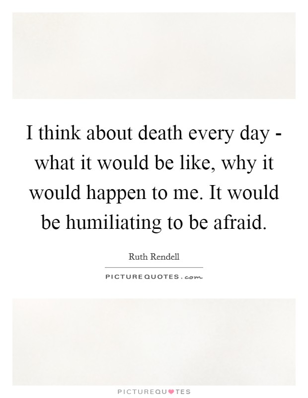 I think about death every day - what it would be like, why it would happen to me. It would be humiliating to be afraid Picture Quote #1