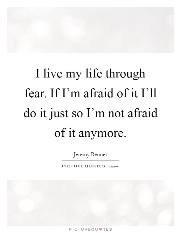 I live my life through fear. If I'm afraid of it I'll do it just so I'm not afraid of it anymore Picture Quote #1