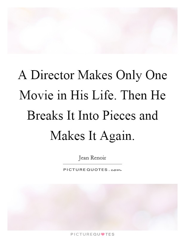 A Director Makes Only One Movie in His Life. Then He Breaks It Into Pieces and Makes It Again Picture Quote #1