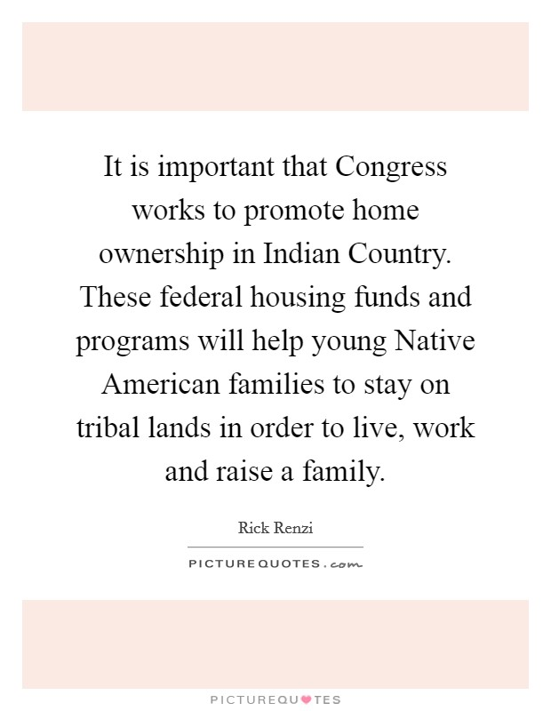 It is important that Congress works to promote home ownership in Indian Country. These federal housing funds and programs will help young Native American families to stay on tribal lands in order to live, work and raise a family Picture Quote #1