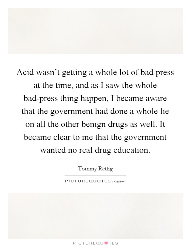 Acid wasn't getting a whole lot of bad press at the time, and as I saw the whole bad-press thing happen, I became aware that the government had done a whole lie on all the other benign drugs as well. It became clear to me that the government wanted no real drug education Picture Quote #1