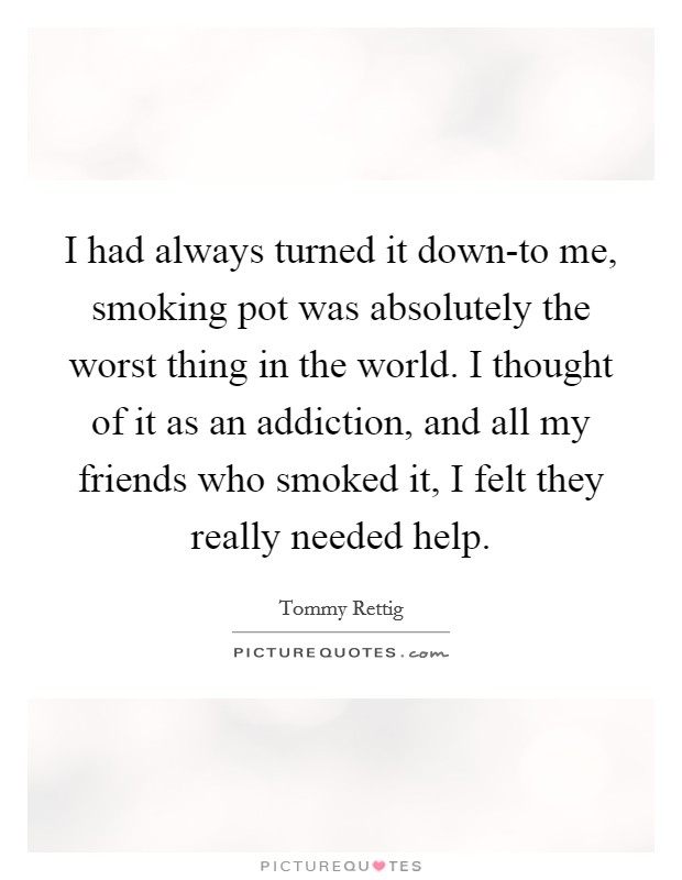 I had always turned it down-to me, smoking pot was absolutely the worst thing in the world. I thought of it as an addiction, and all my friends who smoked it, I felt they really needed help Picture Quote #1