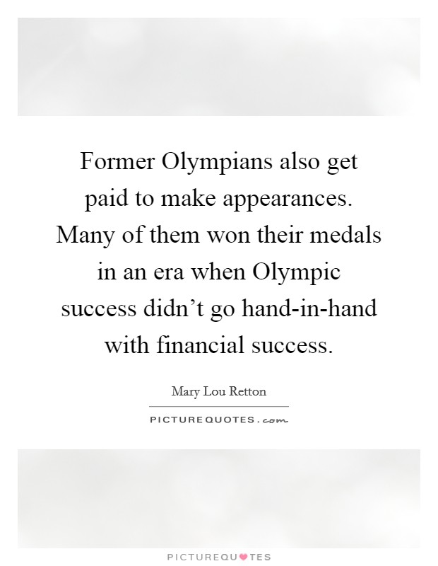 Former Olympians also get paid to make appearances. Many of them won their medals in an era when Olympic success didn't go hand-in-hand with financial success Picture Quote #1